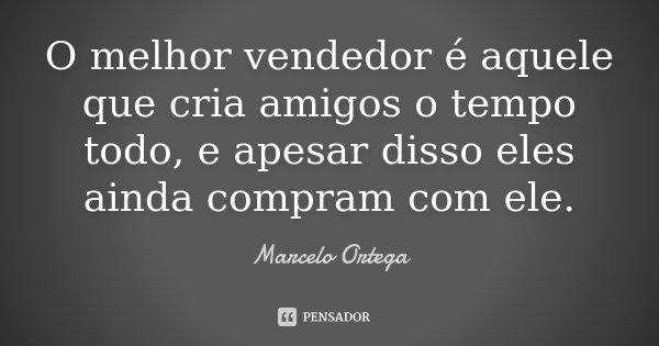 O melhor vendedor é aquele que cria amigos o tempo todo, e apesar disso eles ainda compram com ele.... Frase de Marcelo Ortega.