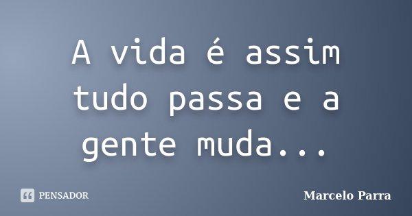 A vida é assim tudo passa e a gente muda...... Frase de Marcelo Parra.
