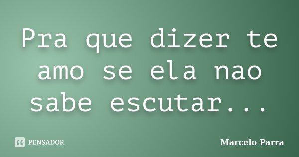 Pra que dizer te amo se ela nao sabe escutar...... Frase de Marcelo Parra.