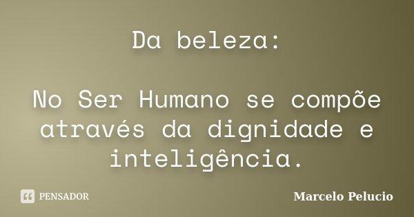 Da beleza: No Ser Humano se compõe através da dignidade e inteligência.... Frase de Marcelo Pelucio.