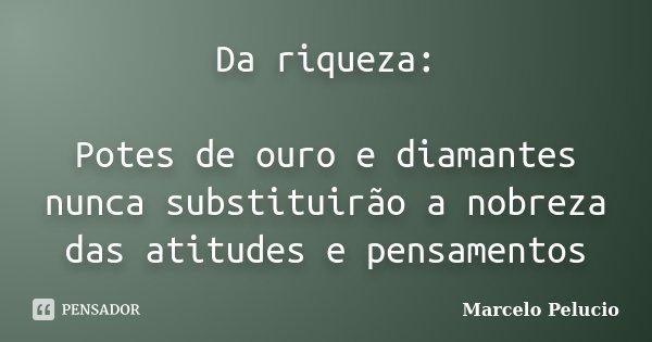 Da riqueza: Potes de ouro e diamantes nunca substituirão a nobreza das atitudes e pensamentos... Frase de Marcelo Pelucio.