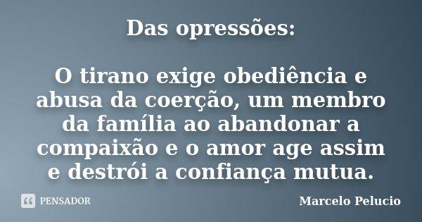 Das opressões: O tirano exige obediência e abusa da coerção, um membro da família ao abandonar a compaixão e o amor age assim e destrói a confiança mutua.... Frase de Marcelo Pelucio.