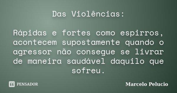 Das Violências: Rápidas e fortes como espirros, acontecem supostamente quando o agressor não consegue se livrar de maneira saudável daquilo que sofreu.... Frase de Marcelo Pelucio.