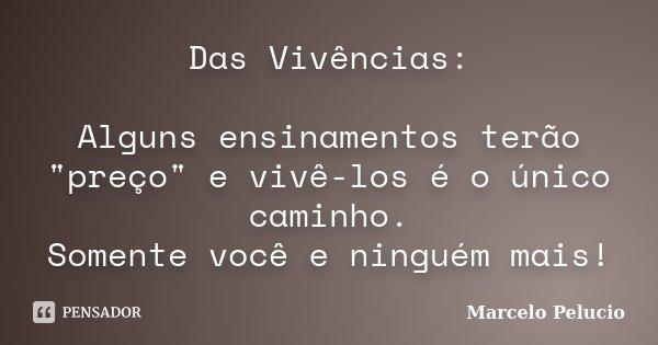 """Das Vivências: Alguns ensinamentos terão """"preço"""" e vivê-los é o único caminho. Somente você e ninguém mais!... Frase de Marcelo Pelucio."""