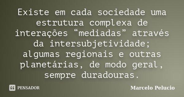 """Existe em cada sociedade uma estrutura complexa de interações """"mediadas"""" através da intersubjetividade; algumas regionais e outras planetárias, de modo geral, s... Frase de Marcelo Pelucio."""