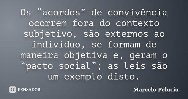 """Os """"acordos"""" de convivência ocorrem fora do contexto subjetivo, são externos ao indivíduo, se formam de maneira objetiva e, geram o """"pacto social""""; as leis são ... Frase de Marcelo Pelucio."""