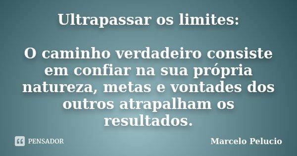 Ultrapassar os limites: O caminho verdadeiro consiste em confiar na sua própria natureza, metas e vontades dos outros atrapalham os resultados.... Frase de Marcelo Pelucio.