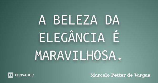 A BELEZA DA ELEGÂNCIA É MARAVILHOSA.... Frase de Marcelo Petter de Vargas.
