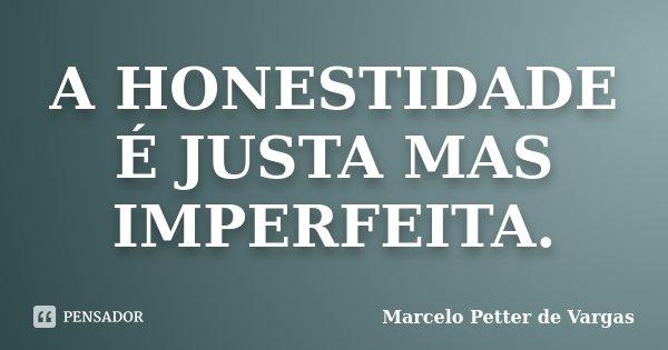 A HONESTIDADE É JUSTA MAS IMPERFEITA.... Frase de Marcelo Petter de Vargas.