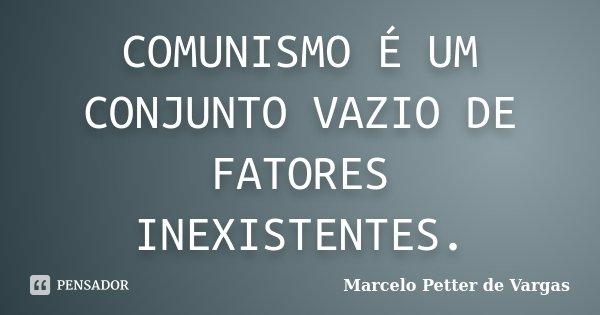 COMUNISMO É UM CONJUNTO VAZIO DE FATORES INEXISTENTES.... Frase de Marcelo Petter de Vargas.