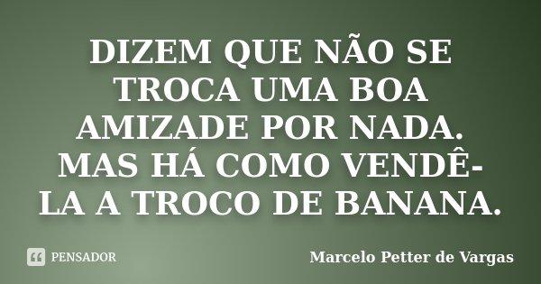 DIZEM QUE NÃO SE TROCA UMA BOA AMIZADE POR NADA. MAS HÁ COMO VENDÊ-LA A TROCO DE BANANA.... Frase de Marcelo Petter de Vargas.