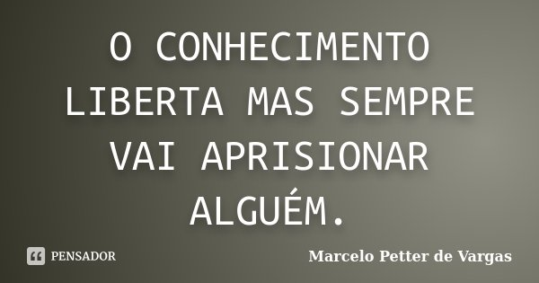 O CONHECIMENTO LIBERTA MAS SEMPRE VAI APRISIONAR ALGUÉM.... Frase de Marcelo Petter de Vargas.