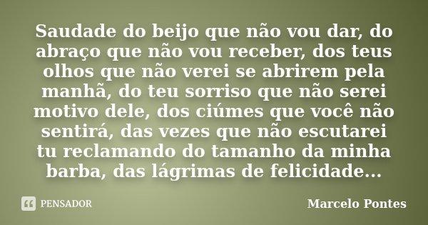Saudade do beijo que não vou dar, do abraço que não vou receber, dos teus olhos que não verei se abrirem pela manhã, do teu sorriso que não serei motivo dele, d... Frase de Marcelo Pontes.