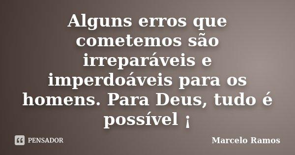 Alguns erros que cometemos são irreparáveis e imperdoáveis para os homens. Para Deus, tudo é possível ¡... Frase de Marcelo Ramos.