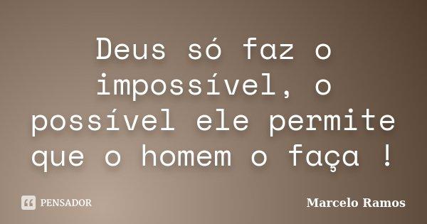 Deus só faz o impossível, o possível ele permite que o homem o faça !... Frase de Marcelo Ramos.