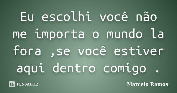 Eu escolhi você não me importa o mundo la fora ,se você estiver aqui dentro comigo .... Frase de Marcelo Ramos.