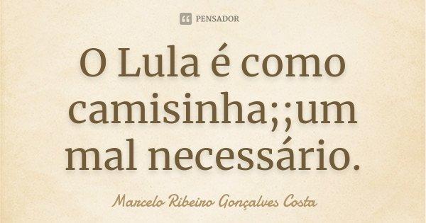 O Lula é como camisinha; ;um mal necessário.... Frase de Marcelo  Ribeiro  Gonçalves Costa.