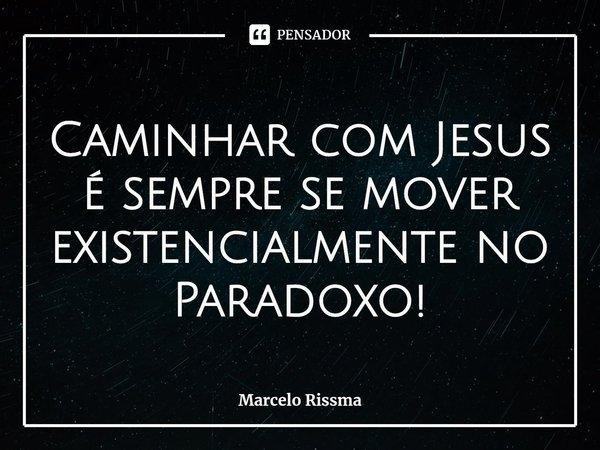 Caminhar com Jesus é sempre se mover existencialmente no Paradoxo!... Frase de Marcelo Rissma.