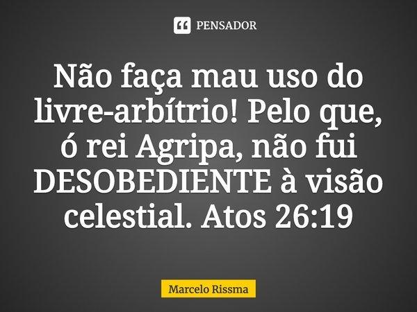 Não faça mau uso do livre-arbítrio! Pelo que, ó rei Agripa, não fui DESOBEDIENTE à visão celestial. Atos 26:19... Frase de Marcelo Rissma.