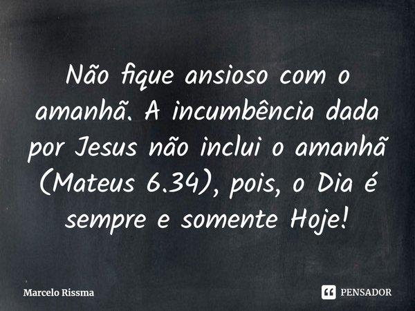 Não fique ansioso com o amanhã. A incumbência dada por Jesus não inclui o amanhã (Mateus 6.34), pois, o Dia é sempre e somente Hoje!... Frase de Marcelo Rissma.