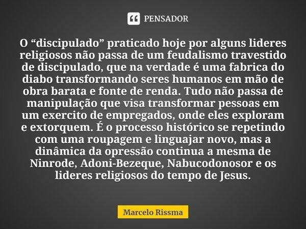 """O """"discipulado"""" praticado hoje por alguns lideres religiosos não passa de um feudalismo travestido de discipulado, que na verdade é uma fabrica do diabo transf... Frase de Marcelo Rissma."""
