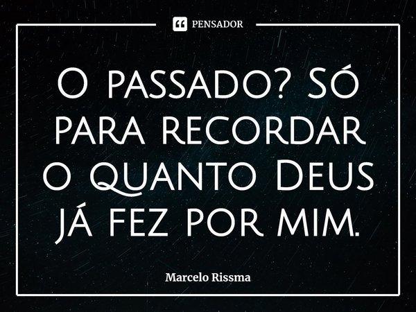 O passado? Só para recordar o quanto Deus já fez por mim.... Frase de Marcelo Rissma.