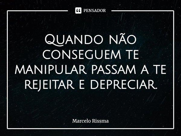 Quando não conseguem te manipular passam a te rejeitar e depreciar.... Frase de Marcelo Rissma.