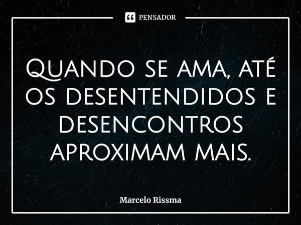 Quando se ama, até os desentendidos e desencontros aproximam mais.... Frase de Marcelo Rissma.