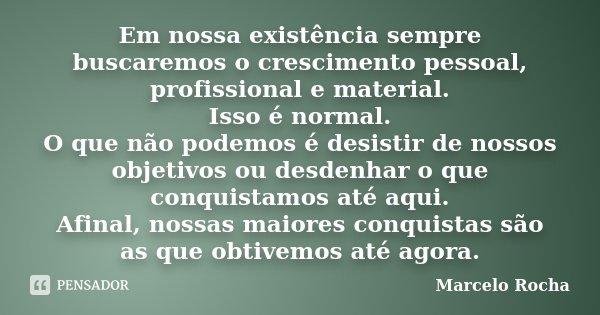 Em nossa existência sempre buscaremos o crescimento pessoal, profissional e material. Isso é normal. O que não podemos é desistir de nossos objetivos ou desdenh... Frase de Marcelo Rocha.