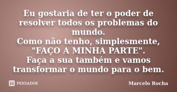 """Eu gostaria de ter o poder de resolver todos os problemas do mundo. Como não tenho, simplesmente, """"FAÇO A MINHA PARTE"""". Faça a sua também e vamos tran... Frase de Marcelo Rocha."""