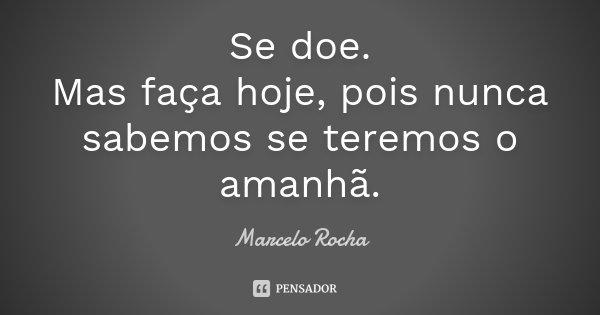 Se doe. Mas faça hoje, pois nunca sabemos se teremos o amanhã.... Frase de Marcelo Rocha.