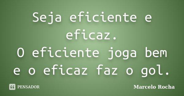 Seja eficiente e eficaz. O eficiente joga bem e o eficaz faz o gol.... Frase de Marcelo Rocha.