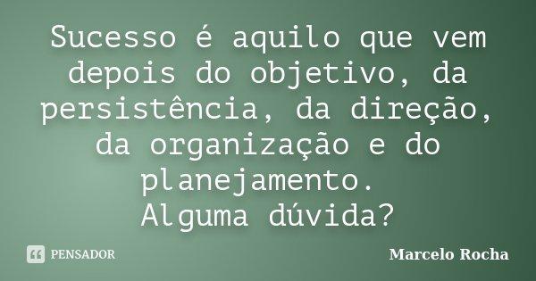 Sucesso é aquilo que vem depois do objetivo, da persistência, da direção, da organização e do planejamento. Alguma dúvida?... Frase de Marcelo Rocha.