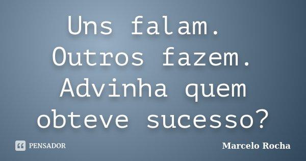 Uns falam. Outros fazem. Advinha quem obteve sucesso?... Frase de Marcelo Rocha.