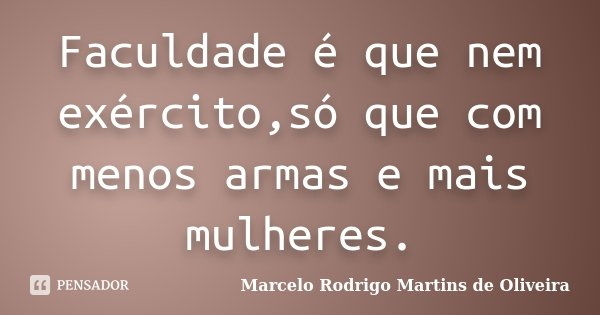 Faculdade é que nem exército,só que com menos armas e mais mulheres.... Frase de Marcelo Rodrigo Martins de Oliveira.