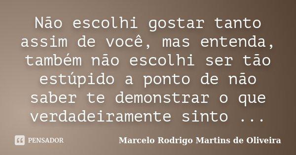 Não escolhi gostar tanto assim de você, mas entenda, também não escolhi ser tão estúpido a ponto de não saber te demonstrar o que verdadeiramente sinto ...... Frase de Marcelo Rodrigo Martins de Oliveira.
