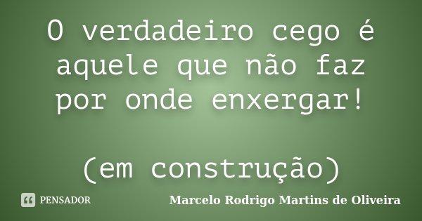 O verdadeiro cego é aquele que não faz por onde enxergar! (em construção)... Frase de Marcelo Rodrigo Martins de Oliveira.