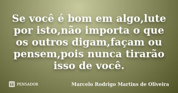 Se você é bom em algo,lute por isto,não importa o que os outros digam,façam ou pensem,pois nunca tirarão isso de você.... Frase de Marcelo Rodrigo Martins de Oliveira.