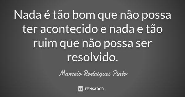 Nada é tão bom que não possa ter acontecido e nada e tão ruim que não possa ser resolvido.... Frase de Marcelo Rodrigues Pinto.