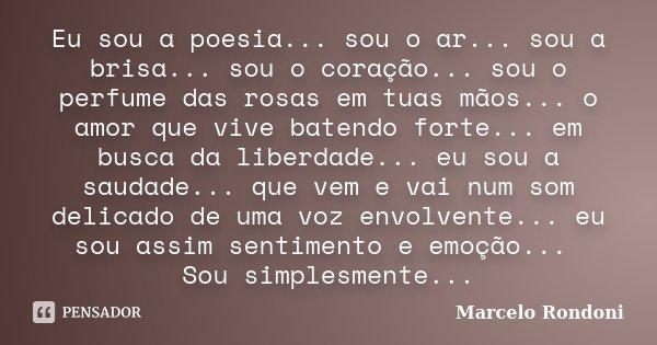 Eu sou a poesia... sou o ar... sou a brisa... sou o coração... sou o perfume das rosas em tuas mãos... o amor que vive batendo forte... em busca da liberdade...... Frase de Marcelo Rondoni.