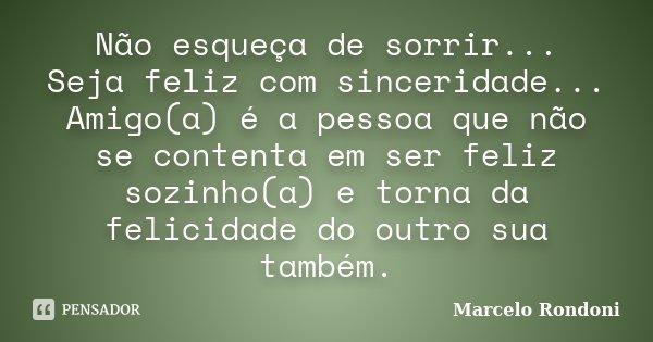 Não esqueça de sorrir... Seja feliz com sinceridade... Amigo(a) é a pessoa que não se contenta em ser feliz sozinho(a) e torna da felicidade do outro sua também... Frase de Marcelo Rondoni.