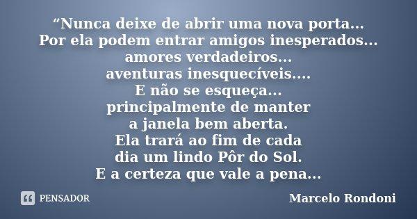 """""""Nunca deixe de abrir uma nova porta... Por ela podem entrar amigos inesperados... amores verdadeiros... aventuras inesquecíveis.... E não se esqueça... princip... Frase de Marcelo Rondoni."""