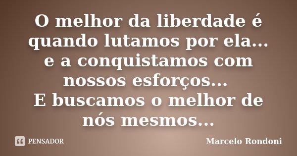 O melhor da liberdade é quando lutamos por ela... e a conquistamos com nossos esforços... E buscamos o melhor de nós mesmos...... Frase de Marcelo Rondoni.