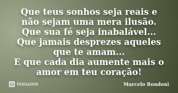 Que teus sonhos seja reais e não sejam uma mera ilusão. Que sua fé seja inabalável... Que jamais desprezes aqueles que te amam... E que cada dia aumente mais o ... Frase de Marcelo Rondoni.
