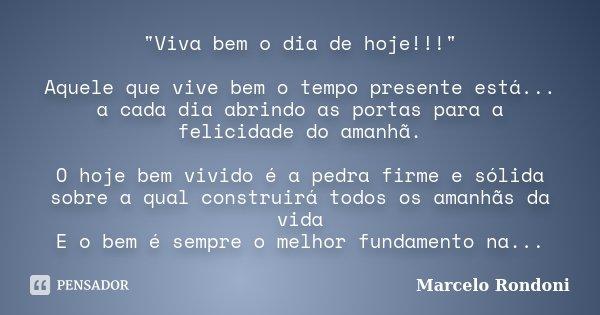 """""""Viva bem o dia de hoje!!!"""" Aquele que vive bem o tempo presente está... a cada dia abrindo as portas para a felicidade do amanhã. O hoje bem vivido é... Frase de Marcelo Rondoni."""