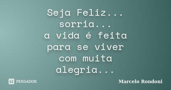 Seja Feliz... sorria... a vida é feita para se viver com muita alegria...... Frase de Marcelo Rondoni.