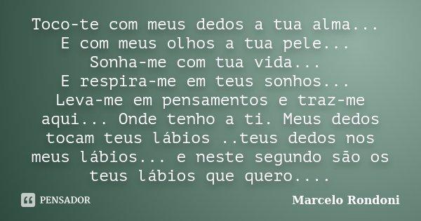 Toco-te com meus dedos a tua alma... E com meus olhos a tua pele... Sonha-me com tua vida... E respira-me em teus sonhos... Leva-me em pensamentos e traz-me aqu... Frase de Marcelo Rondoni.