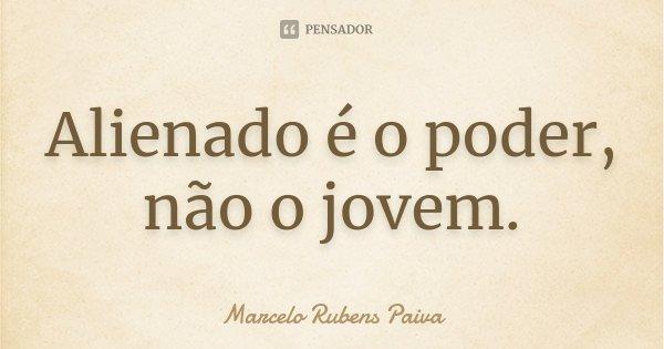 Alienado é o poder, não o jovem.... Frase de Marcelo Rubens Paiva.