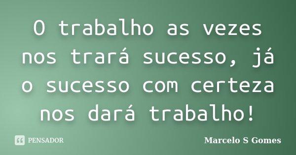 O trabalho as vezes nos trará sucesso, já o sucesso com certeza nos dará trabalho!... Frase de Marcelo S Gomes.