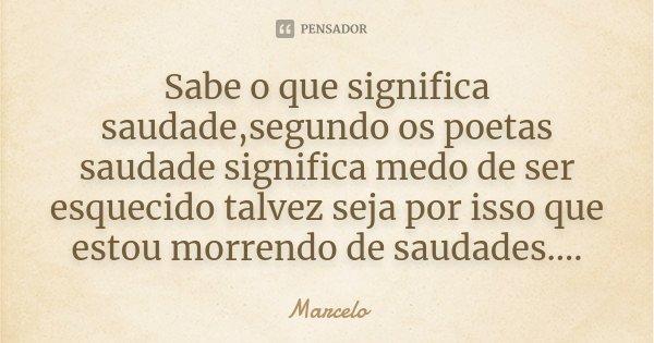 Sabe o que significa saudade,segundo os poetas saudade significa medo de ser esquecido talvez seja por isso que estou morrendo de saudades....... Frase de Marcelo.